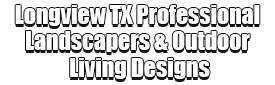 Longview TX Professional Landscapers & Outdoor Living Designs Logo-We offer Landscape Design, Outdoor Patios & Pergolas, Outdoor Living Spaces, Stonescapes, Residential & Commercial Landscaping, Irrigation Installation & Repairs, Drainage Systems, Landscape Lighting, Outdoor Living Spaces, Tree Service, Lawn Service, and more.